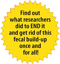 Find out what researchers did to END it and get rid of this fecal build-up once and for all!